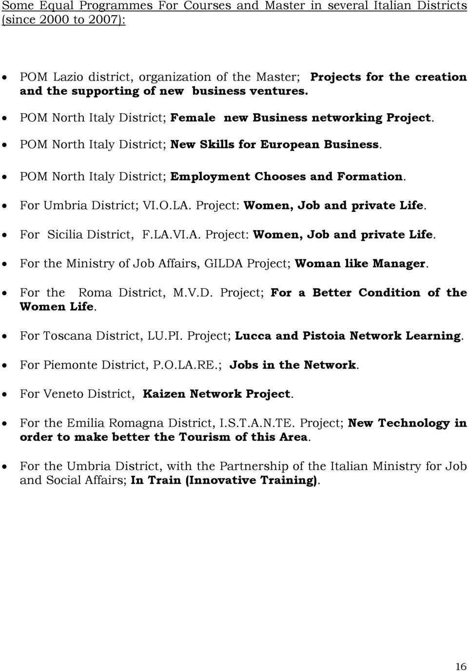 POM North Italy District; Employment Chooses and Formation. For Umbria District; VI.O.LA. Project: Women, Job and private Life. For Sicilia District, F.LA.VI.A. Project: Women, Job and private Life. For the Ministry of Job Affairs, GILDA Project; Woman like Manager.