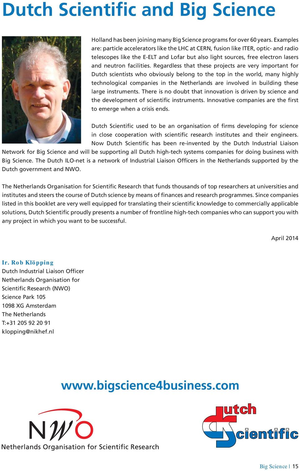 Regardless that these projects are very important for Dutch scientists who obviously belong to the top in the world, many highly technological companies in the Netherlands are involved in building