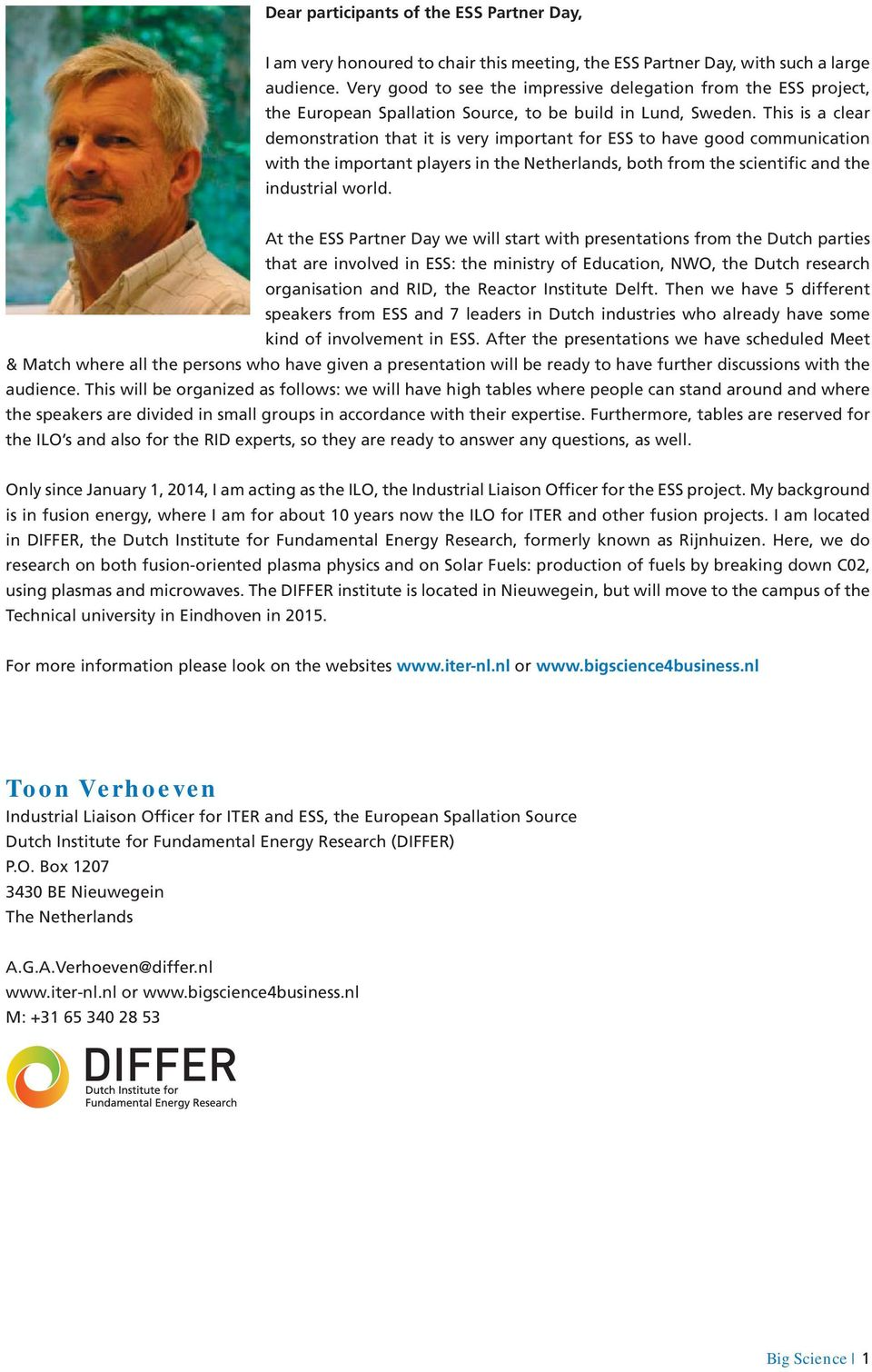 This is a clear demonstration that it is very important for ESS to have good communication with the important players in the Netherlands, both from the scientific and the industrial world.