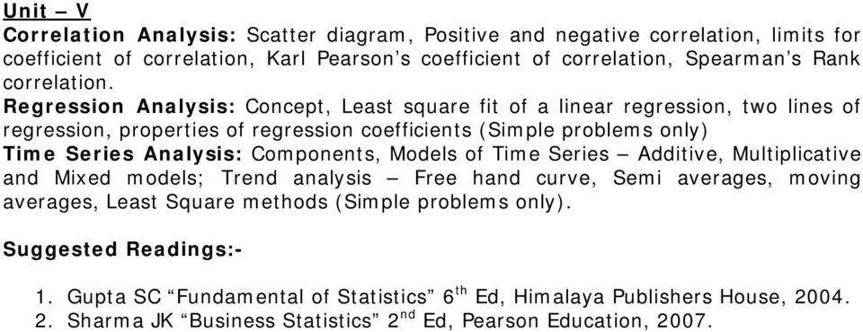 Regression Analysis: Concept, Least square fit of a linear regression, two lines of regression, properties of regression coefficients (Simple problems only) Time Series Analysis: