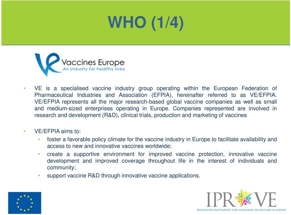 Companies represented are involved in research and development (R&D), clinical trials, production and marketing of vaccines VE/EFPIA aims to: foster a favorable policy climate for the vaccine