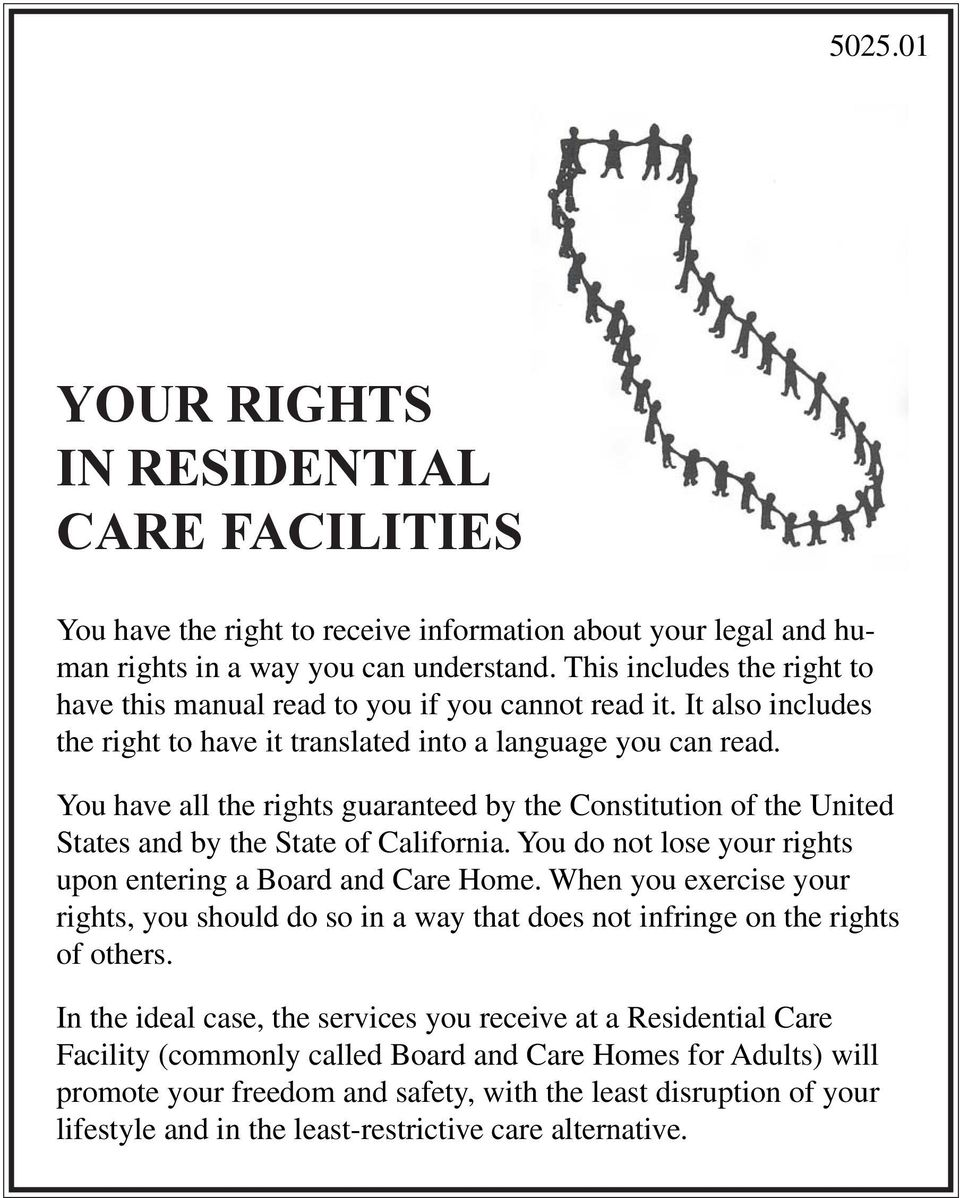 You have all the rights guaranteed by the Constitution of the United States and by the State of California. You do not lose your rights upon entering a Board and Care Home.