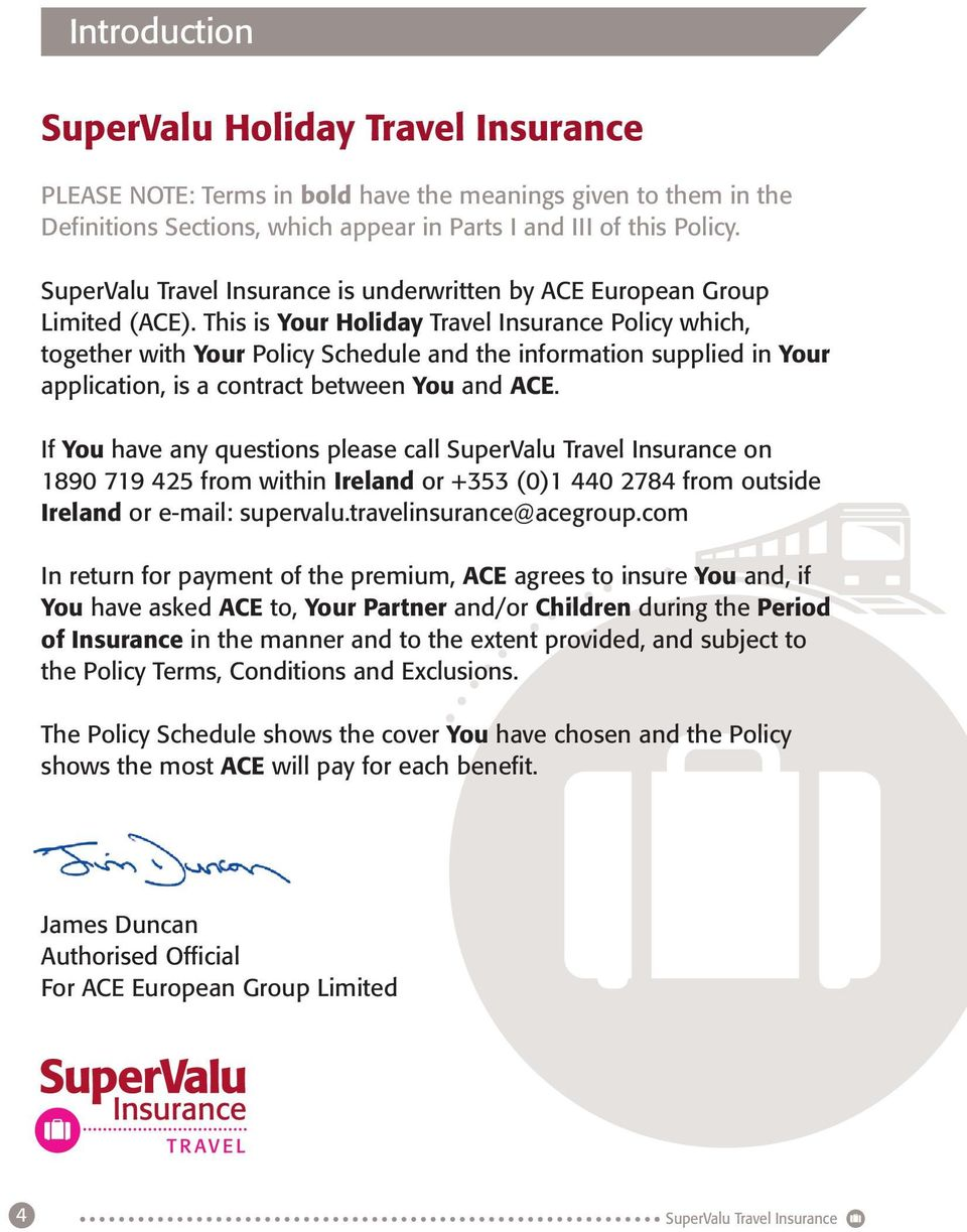 This is Your Holiday Travel Insurance Policy which, together with Your Policy Schedule and the information supplied in Your application, is a contract between You and ACE.