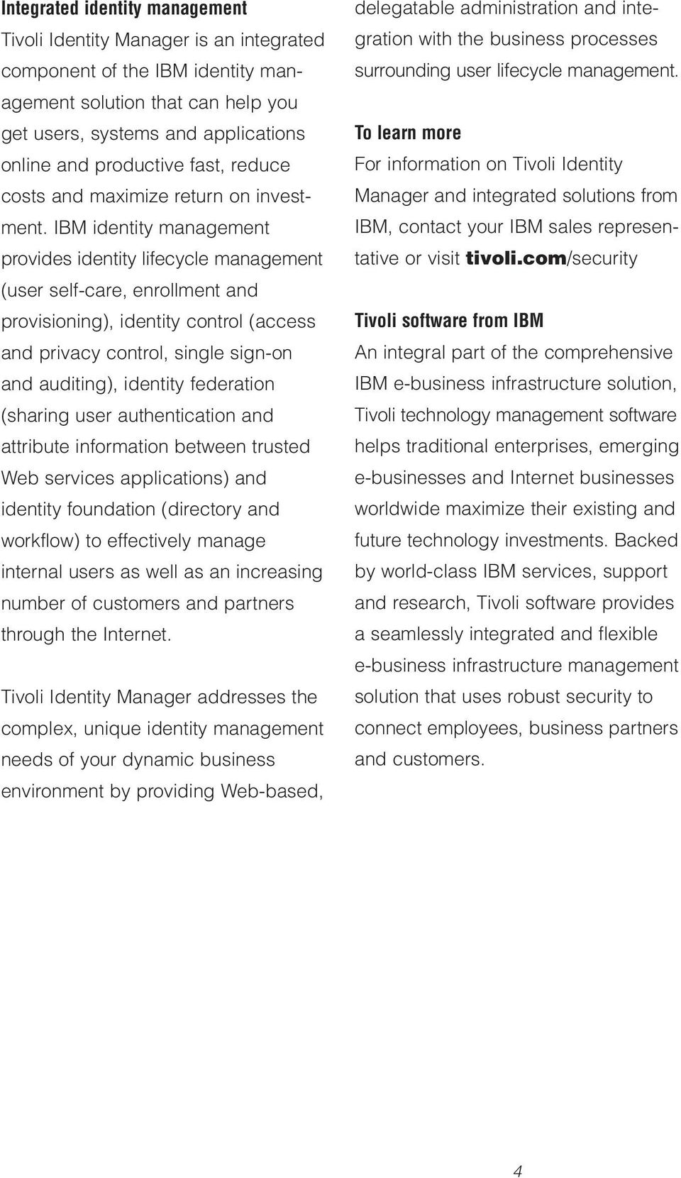 IBM identity management provides identity lifecycle management (user self-care, enrollment and provisioning), identity control (access and privacy control, single sign-on and auditing), identity