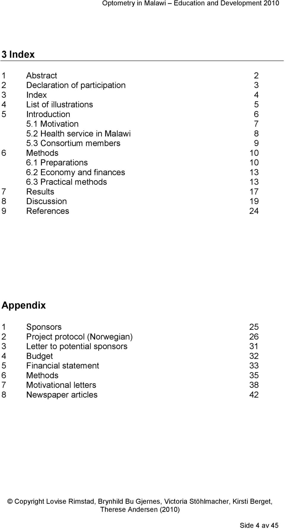 3 Practical methods 13 7 Results 17 8 Discussion 19 9 References 24 Appendix 1 Sponsors 25 2 Project protocol (Norwegian) 26 3