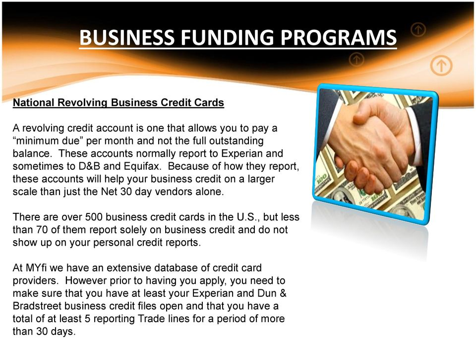 Because of how they report, these accounts will help your business credit on a larger scale than just the Net 30 day vendors alone. There are over 500 business credit cards in the U.S.