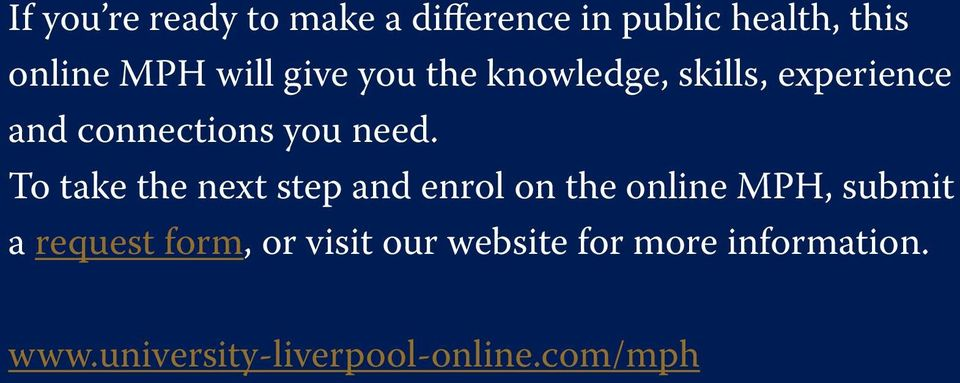 To take the next step and enrol on the online MPH, submit a request form,