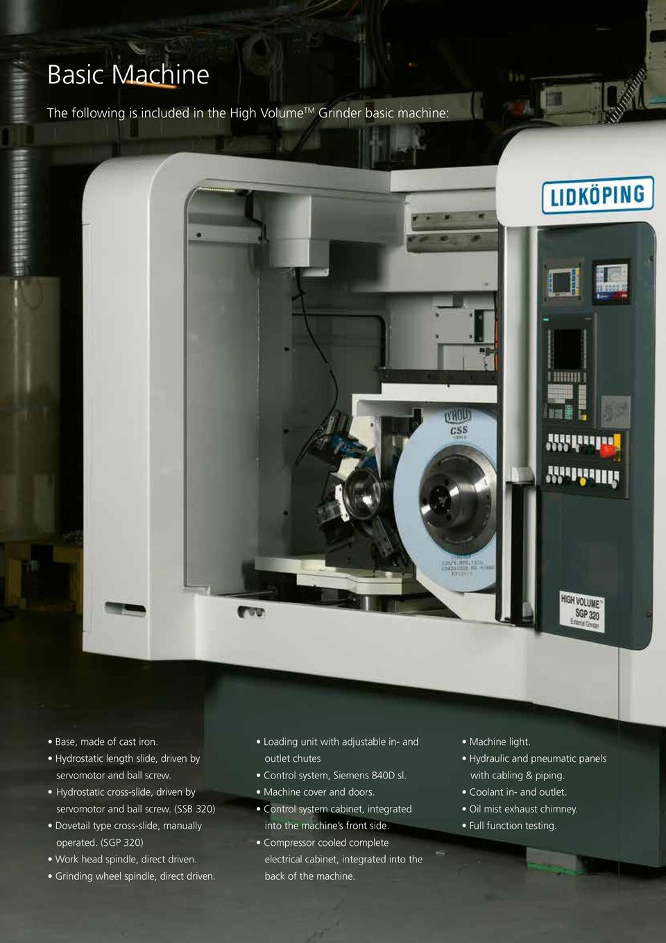 Grinding wheel spindle, direct driven. Loading unit with adjustable in- and outlet chutes Control system, Siemens 840D sl. Machine cover and doors.