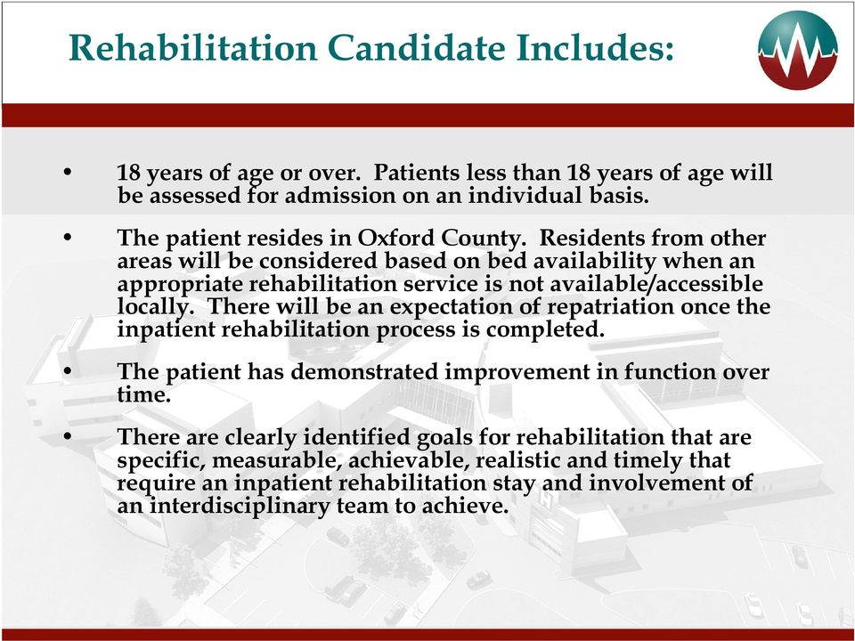 Residents from other areas will be considered based on bed availability when an appropriate rehabilitation service is not available/accessible locally.