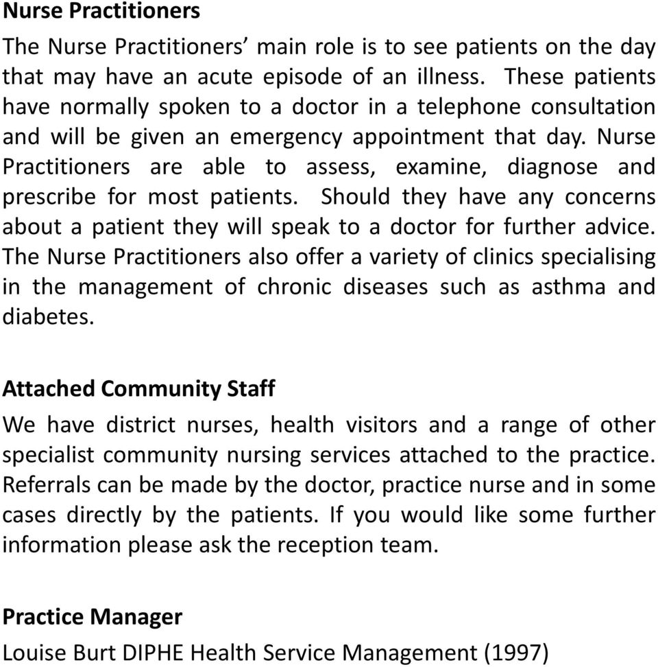 Nurse Practitioners are able to assess, examine, diagnose and prescribe for most patients. Should they have any concerns about a patient they will speak to a doctor for further advice.