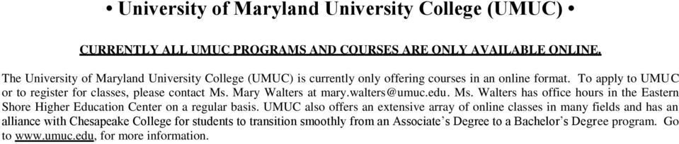 To apply to UMUC or to register for classes, please contact Ms. Mary Walters at mary.walters@umuc.edu. Ms. Walters has office hours in the Eastern Shore Higher Education Center on a regular basis.