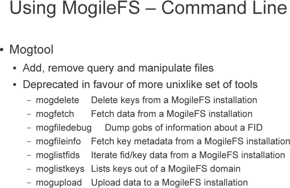gobs of information about a FID mogfileinfo Fetch key metadata from a MogileFS installation moglistfids Iterate fid/key
