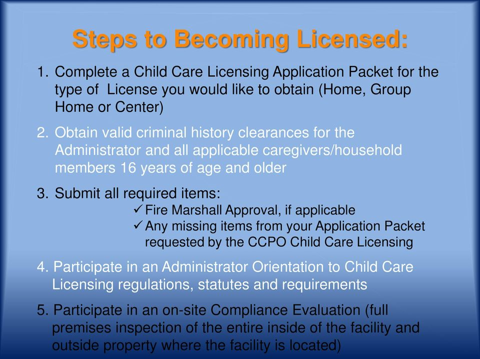 Submit all required items: Fire Marshall Approval, if applicable Any missing items from your Application Packet requested by the CCPO Child Care Licensing 4.