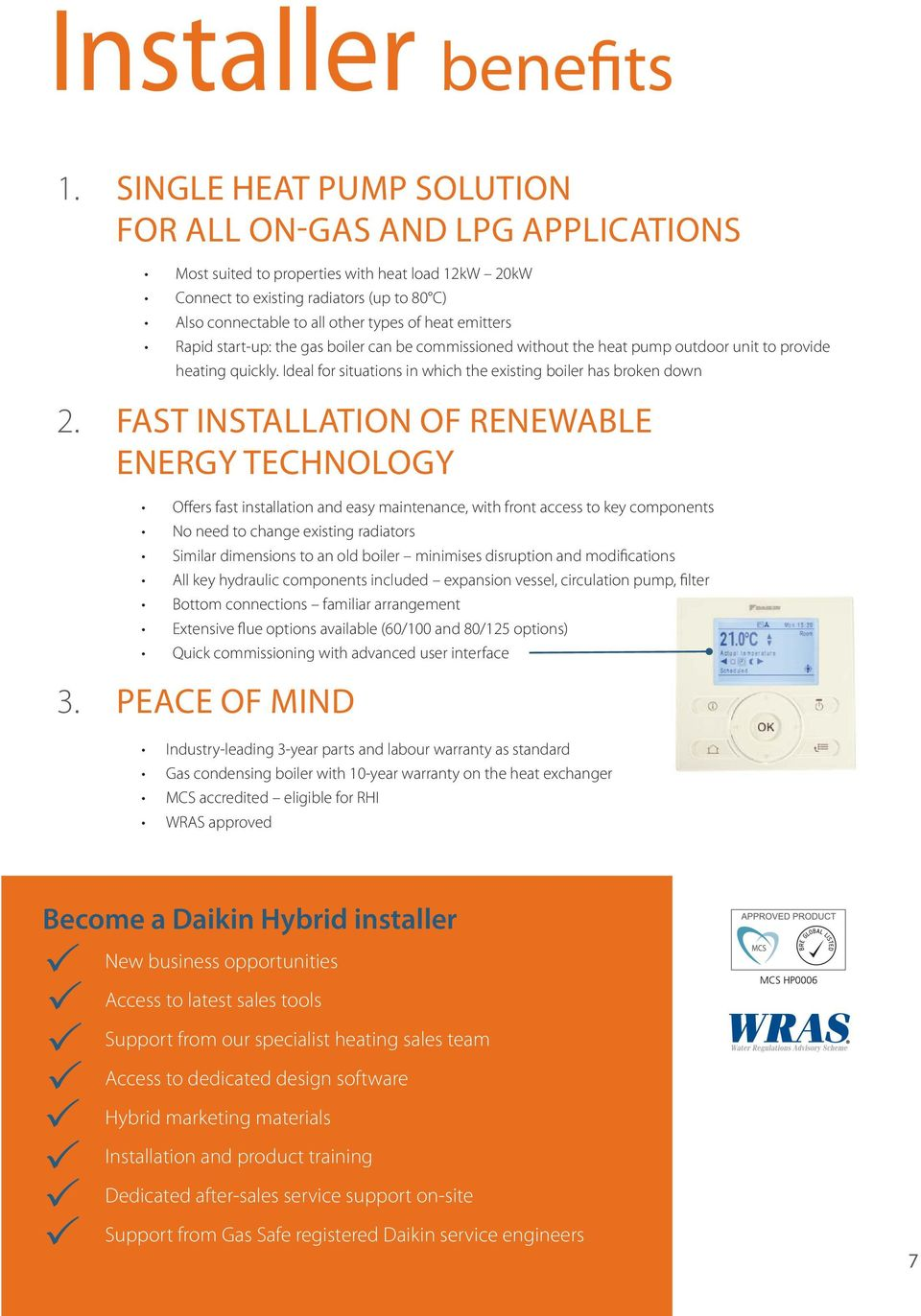 emitters Rapid start-up: the gas boiler can be commissioned without the heat pump outdoor unit to provide heating quickly. Ideal for situations in which the existing boiler has broken down 2.