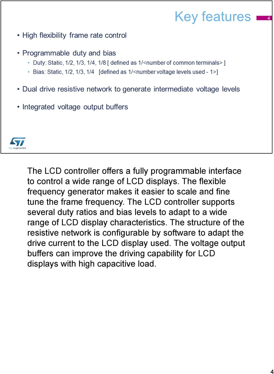 The LCD controller supports several duty ratios and bias levels to adapt to a wide range of LCD display characteristics.