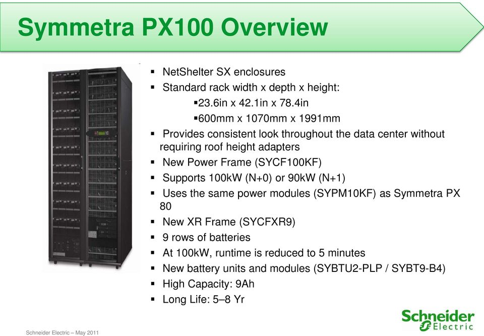 Frame (SYCF100KF) Supports 100kW (N+0) or 90kW (N+1) Uses the same power modules (SYPM10KF) as Symmetra PX 80 New XR Frame