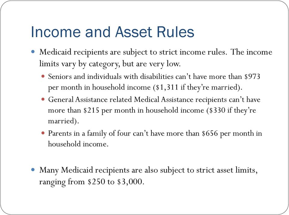 General Assistance related Medical Assistance recipients can t have more than $215 per month in household income ($330 if they re married).