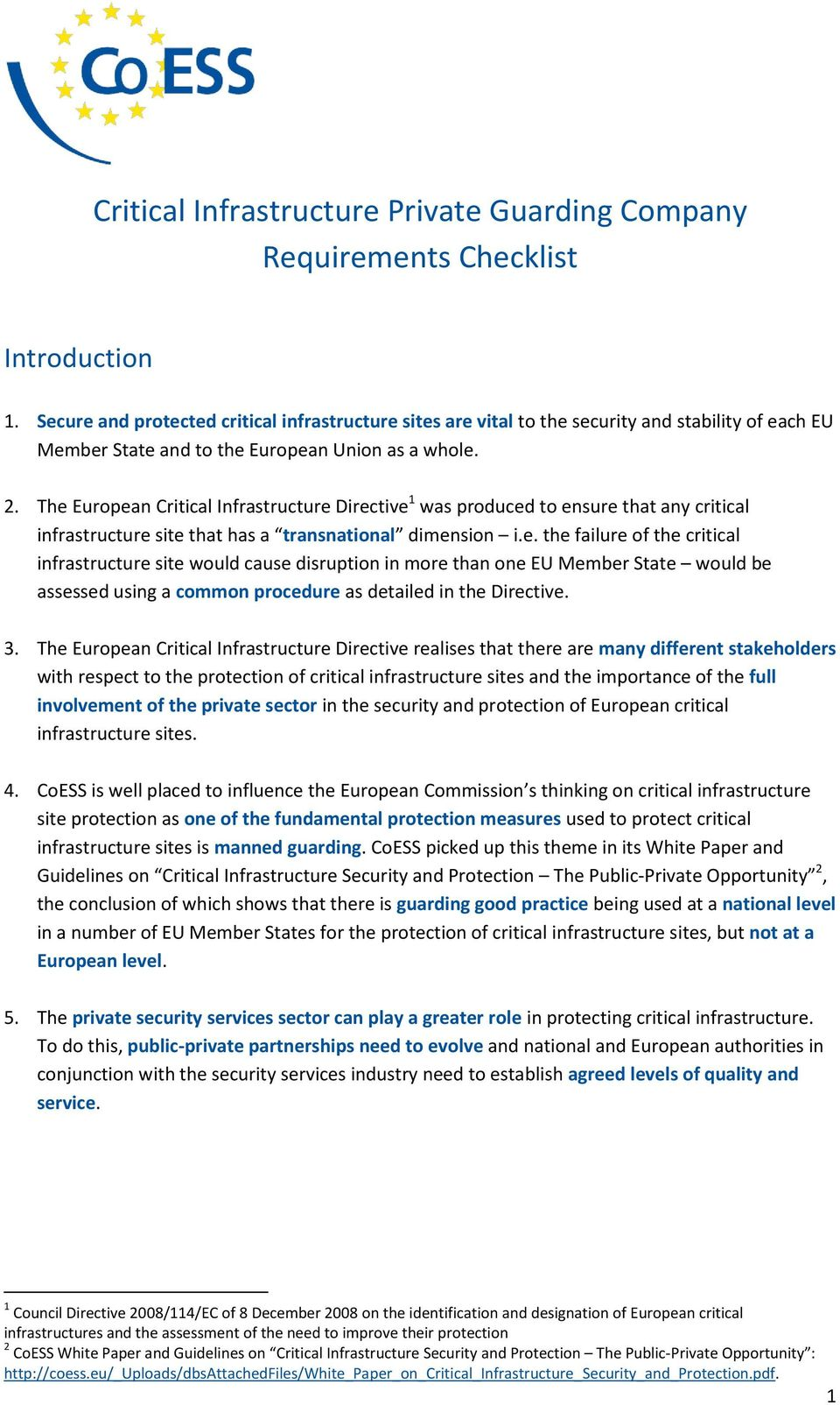 The European Critical Infrastructure Directive 1 was produced to ensure that any critical infrastructure site that has a transnational dimension i.e. the failure of the critical infrastructure site would cause disruption in more than one EU Member State would be assessed using a common procedure as detailed in the Directive.