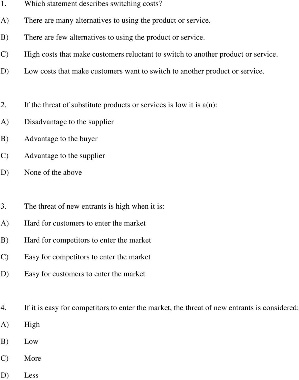 If the threat of substitute products or services is low it is a(n): A) Disadvantage to the supplier B) Advantage to the buyer C) Advantage to the supplier D) None of the above 3.