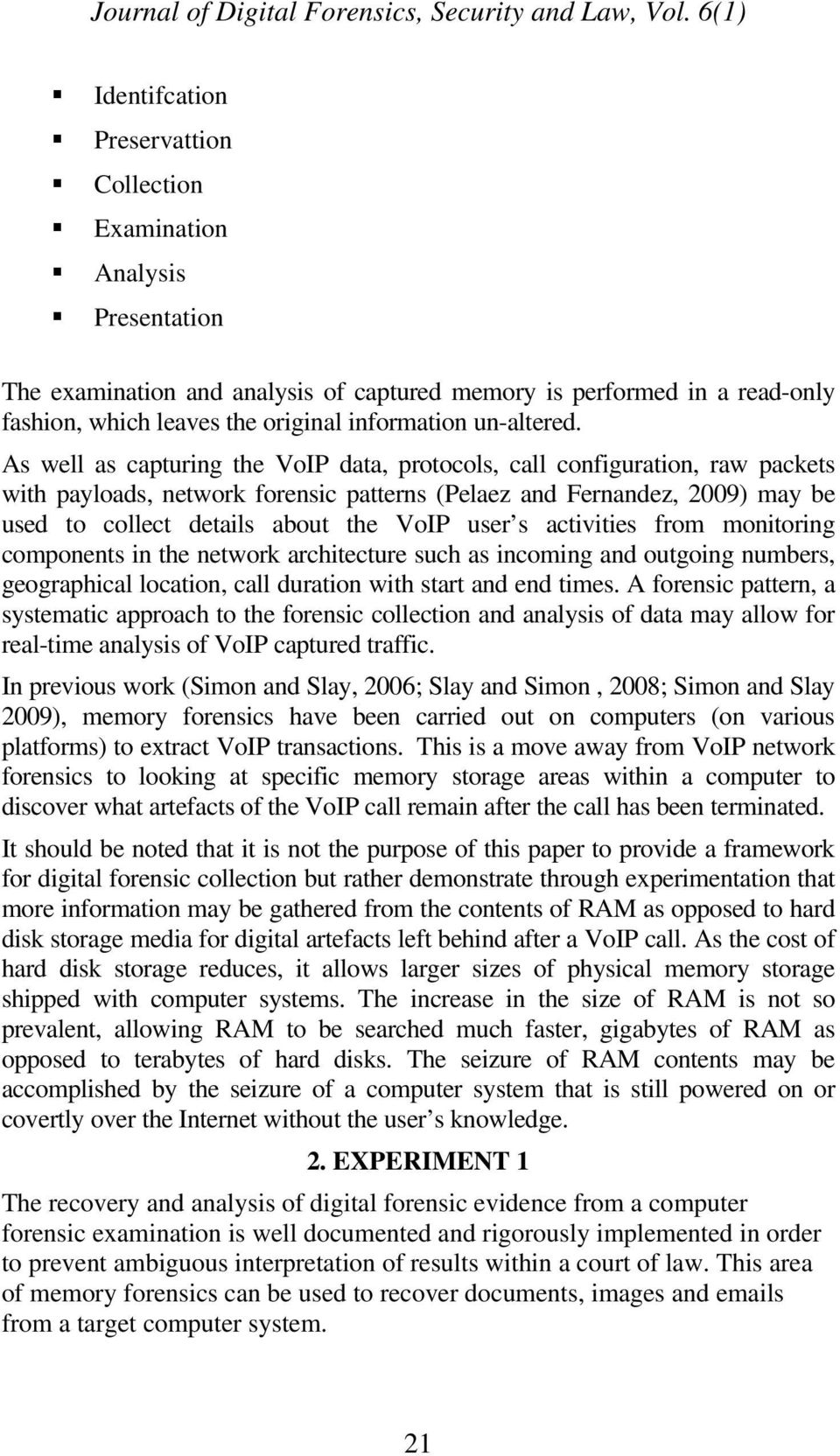 As well as capturing the VoIP data, protocols, call configuration, raw packets with payloads, network forensic patterns (Pelaez and Fernandez, 2009) may be used to collect details about the VoIP user