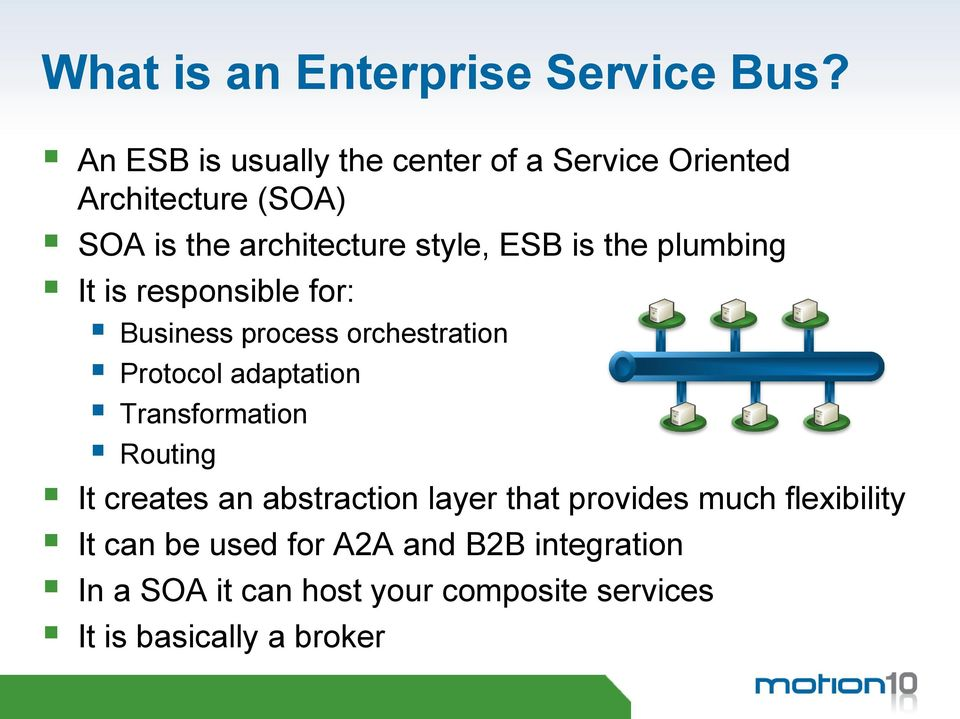 is the plumbing It is responsible for: Business process orchestration Protocol adaptation Transformation