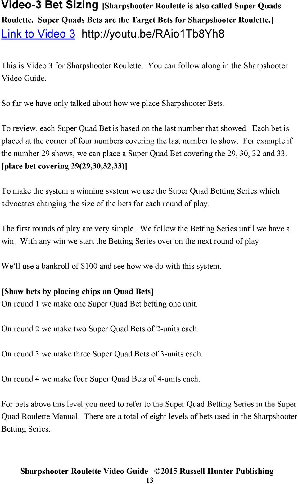 To review, each Super Quad Bet is based on the last number that showed. Each bet is placed at the corner of four numbers covering the last number to show.