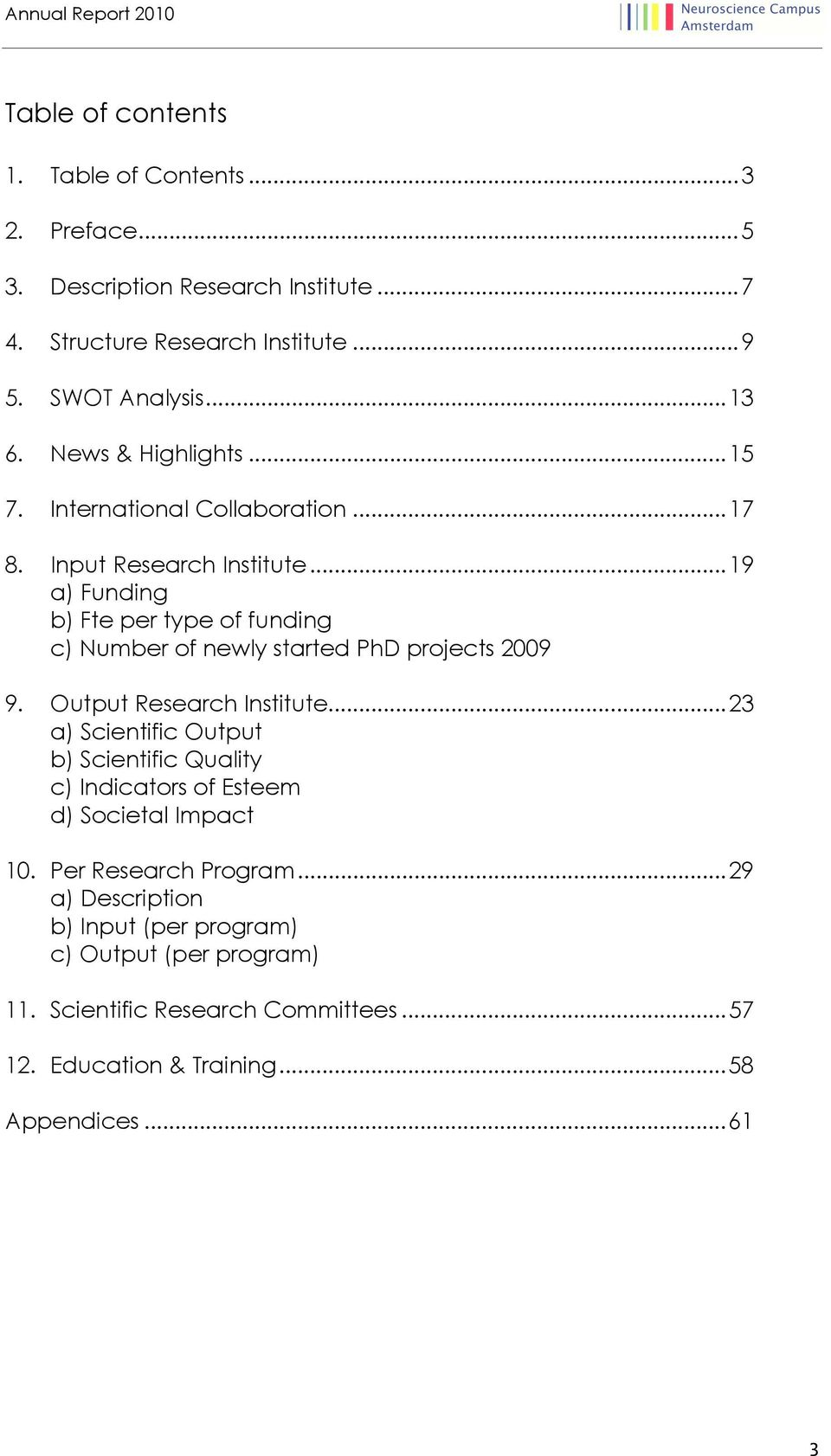 ..19 a) Funding b) Fte per type of funding c) Number of newly started PhD projects 2009 9. Output Research Institute.