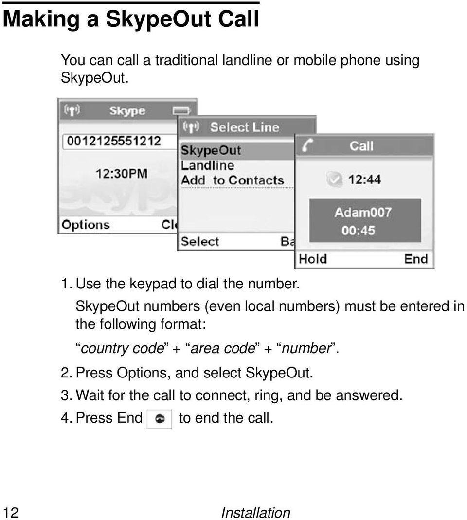 SkypeOut numbers (even local numbers) must be entered in the following format: country code +