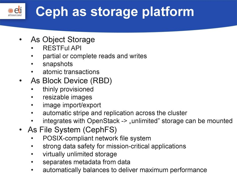 with OpenStack -> unlimited storage can be mounted As File System (CephFS) POSIX-compliant network file system strong data safety for