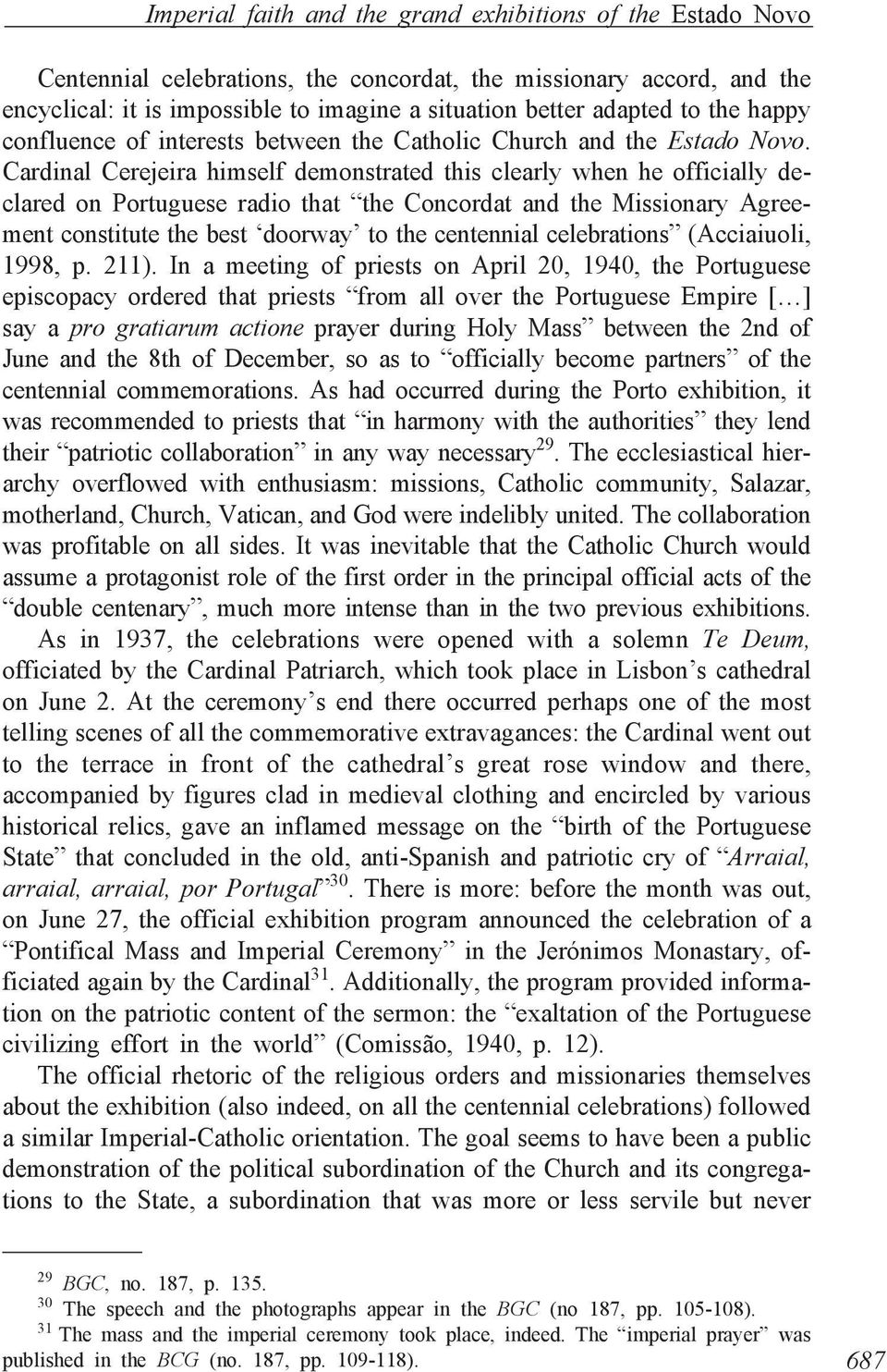 Cardinal Cerejeira himself demonstrated this clearly when he officially declared on Portuguese radio that the Concordat and the Missionary Agreement constitute the best doorway to the centennial