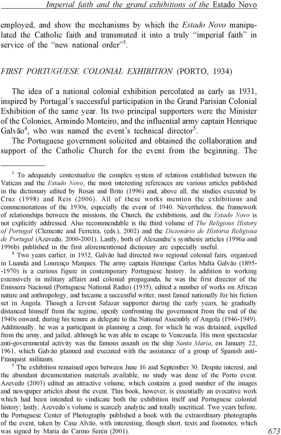 FIRST PORTUGUESE COLONIAL EXHIBITION (PORTO, 1934) The idea of a national colonial exhibition percolated as early as 1931, inspired by Portugal s successful participation in the Grand Parisian