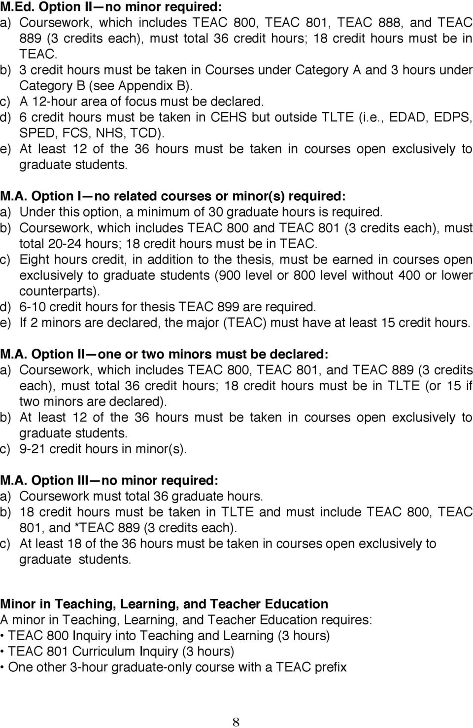 d) 6 credit hours must be taken in CEHS but outside TLTE (i.e., EDAD, EDPS, SPED, FCS, NHS, TCD). e) At least 12 of the 36 hours must be taken in courses open exclusively to graduate students. M.A. Option I no related courses or minor(s) required: a) Under this option, a minimum of 30 graduate hours is required.