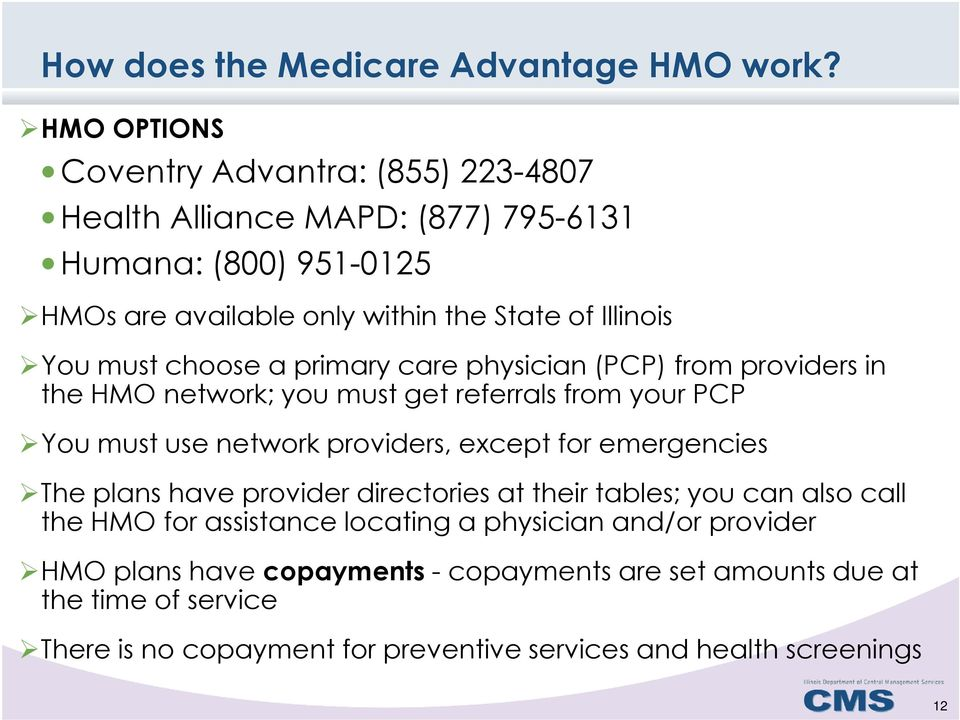 must choose a primary care physician (PCP) from providers in the HMO network; you must get referrals from your PCP You must use network providers, except for
