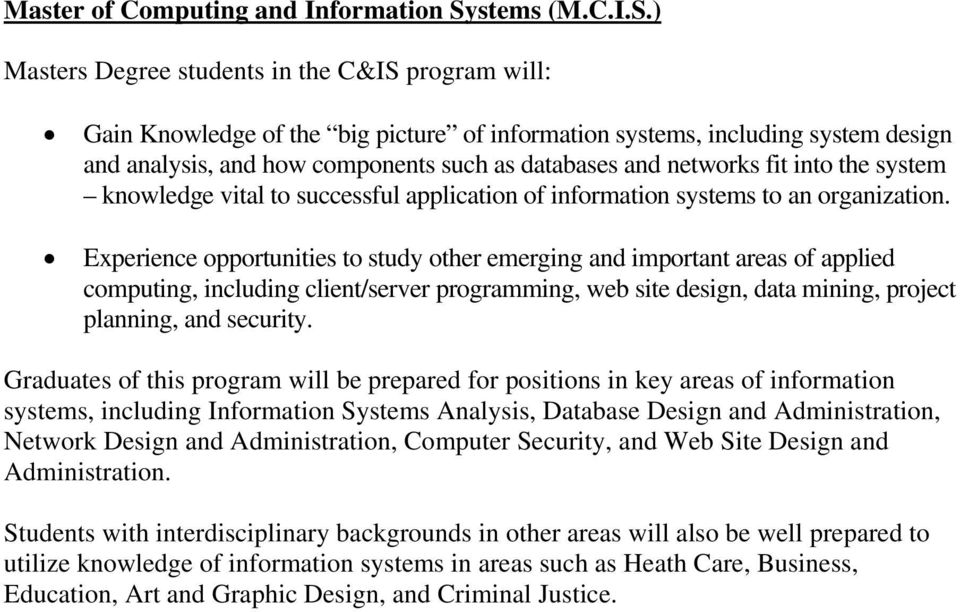 ) Masters Degree students in the C&IS program will: Gain Knowledge of the big picture of information systems, including system design and analysis, and how components such as databases and networks