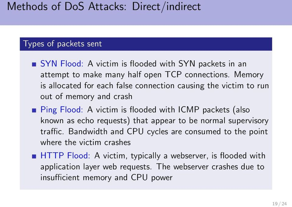 Memory is allocated for each false connection causing the victim to run out of memory and crash Ping Flood: A victim is flooded with ICMP packets (also