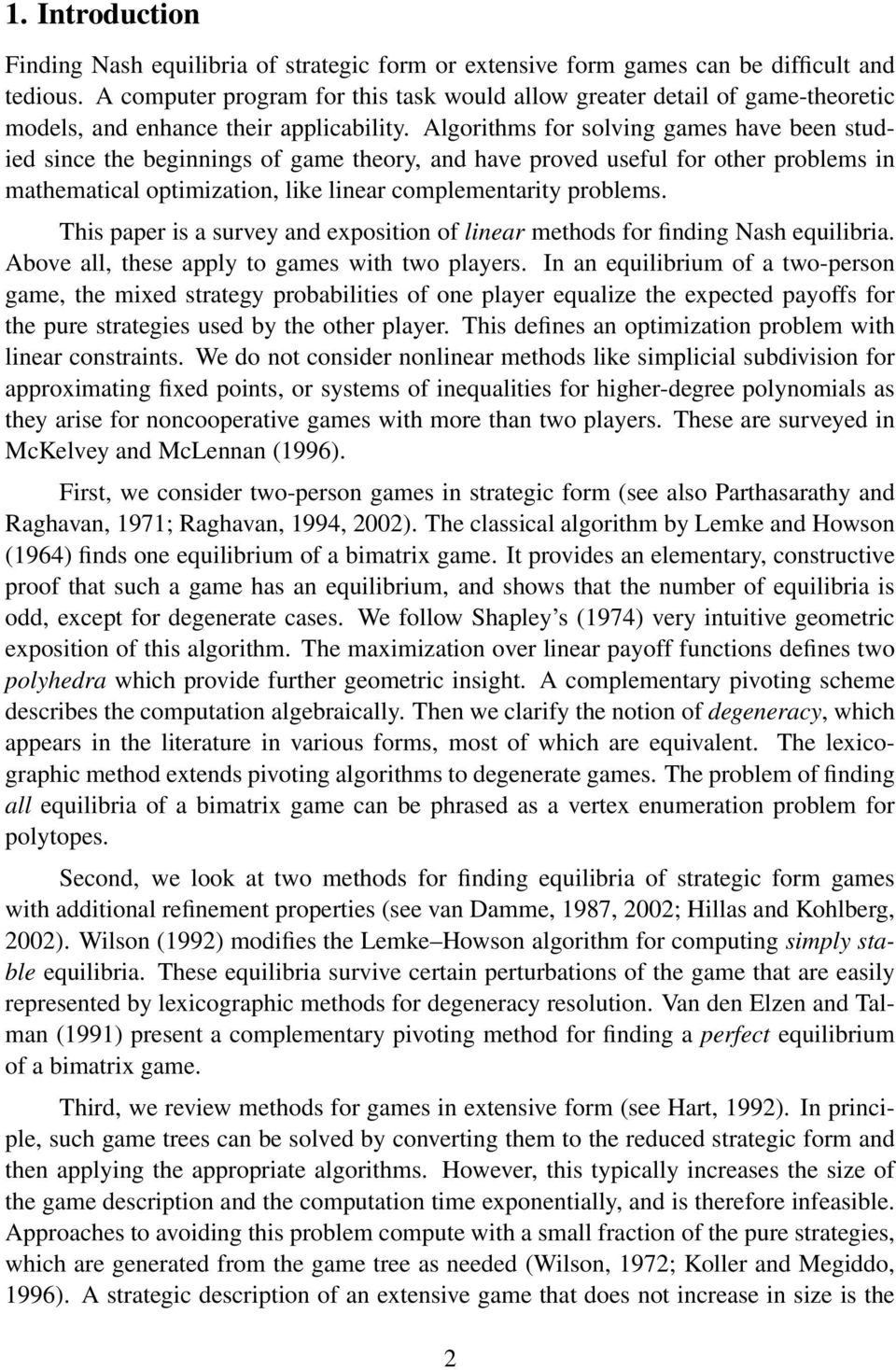 Algorithms for solving games have been studied since the beginnings of game theory, and have proved useful for other problems in mathematical optimization, like linear complementarity problems.
