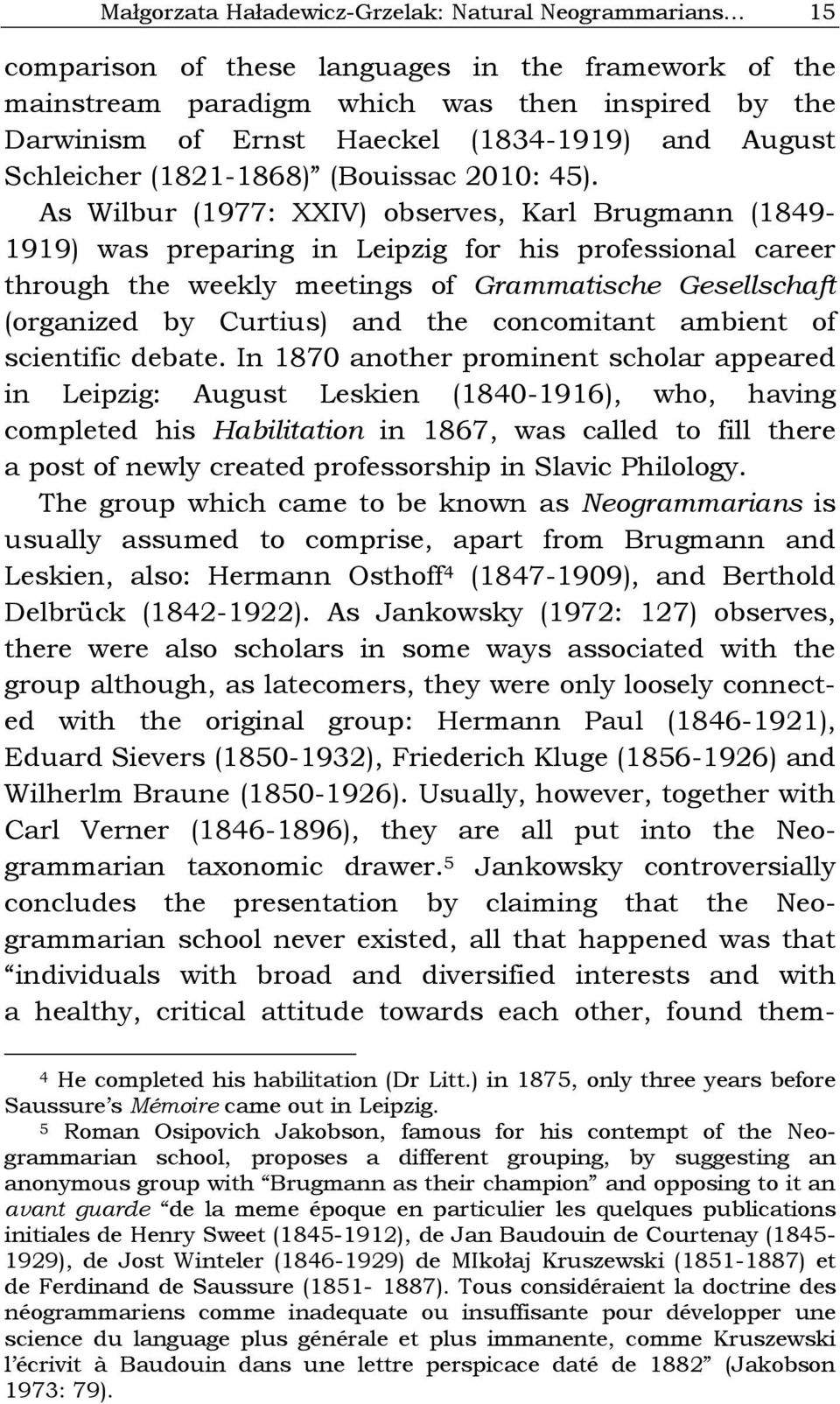 As Wilbur (1977: XXIV) observes, Karl Brugmann (1849-1919) was preparing in Leipzig for his professional career through the weekly meetings of Grammatische Gesellschaft (organized by Curtius) and the