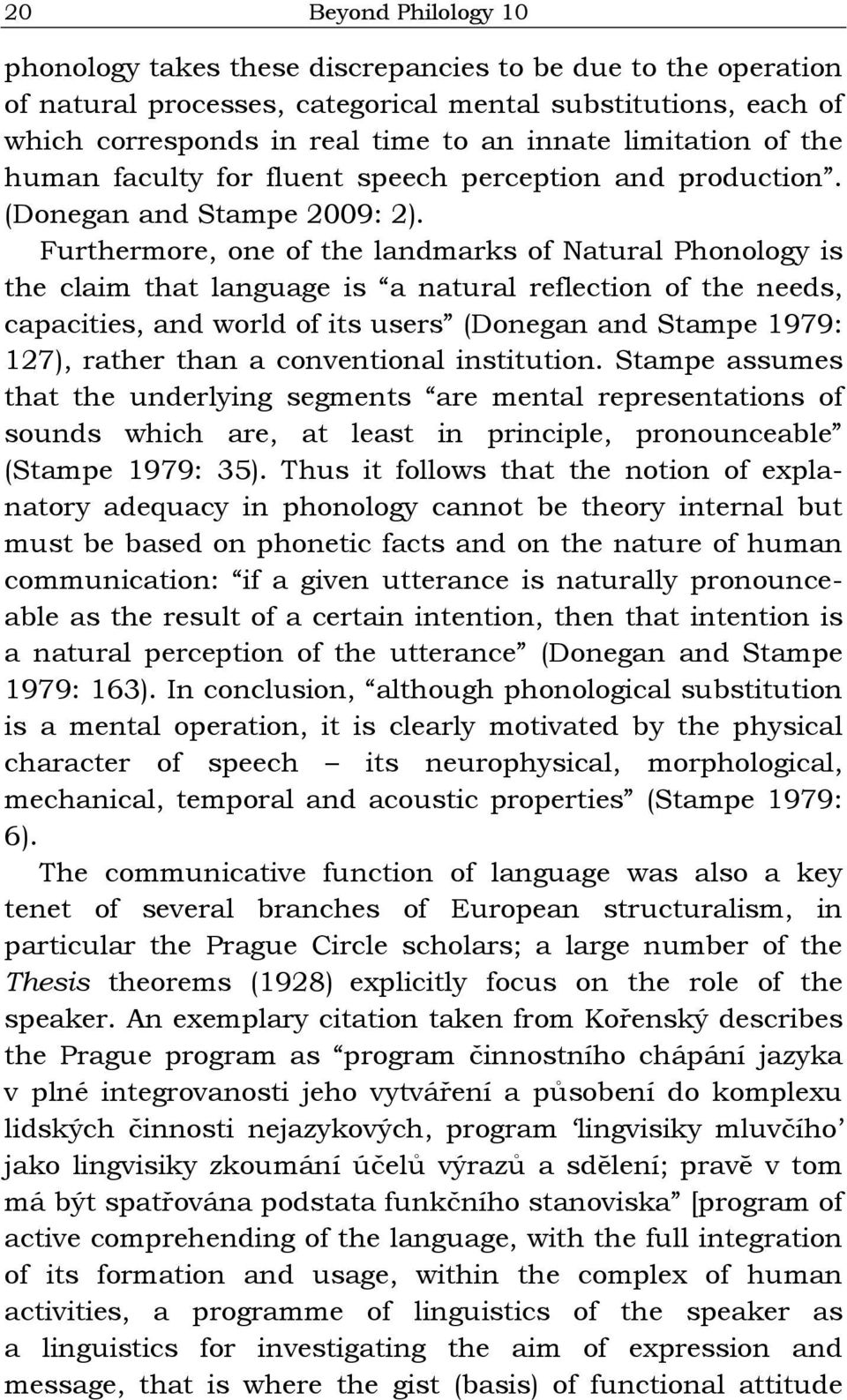 Furthermore, one of the landmarks of Natural Phonology is the claim that language is a natural reflection of the needs, capacities, and world of its users (Donegan and Stampe 1979: 127), rather than