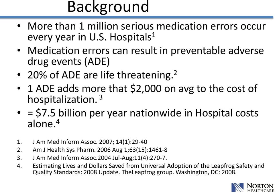 2 1 ADE adds more that $2,000 on avg to the cost of hospitalization. 3 = $7.5 billion per year nationwide in Hospital costs alone. 4 1. J Am Med Inform Assoc.