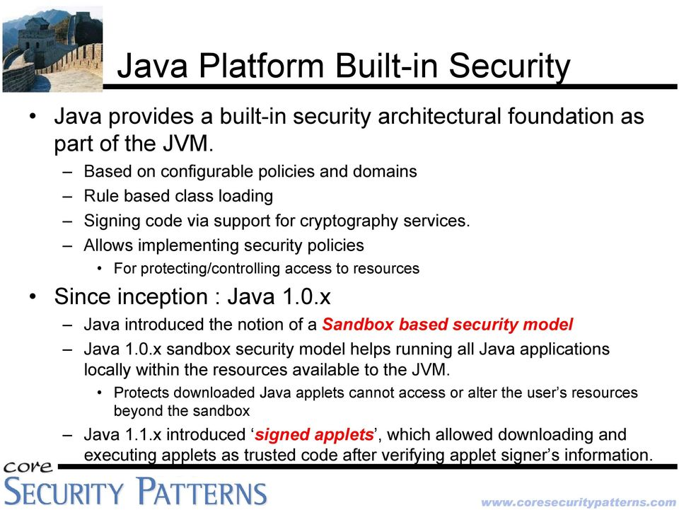 Allows implementing security policies For protecting/controlling access to resources Since inception : Java 1.0.
