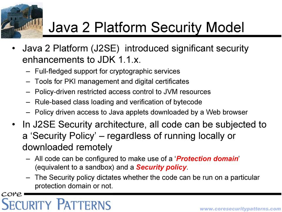 and verification of bytecode Policy driven access to Java applets downloaded by a Web browser In J2SE Security architecture, all code can be subjected to a Security Policy