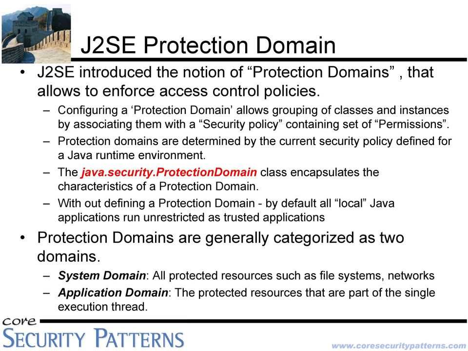 Protection domains are determined by the current security policy defined for a Java runtime environment. The java.security.protectiondomain class encapsulates the characteristics of a Protection Domain.