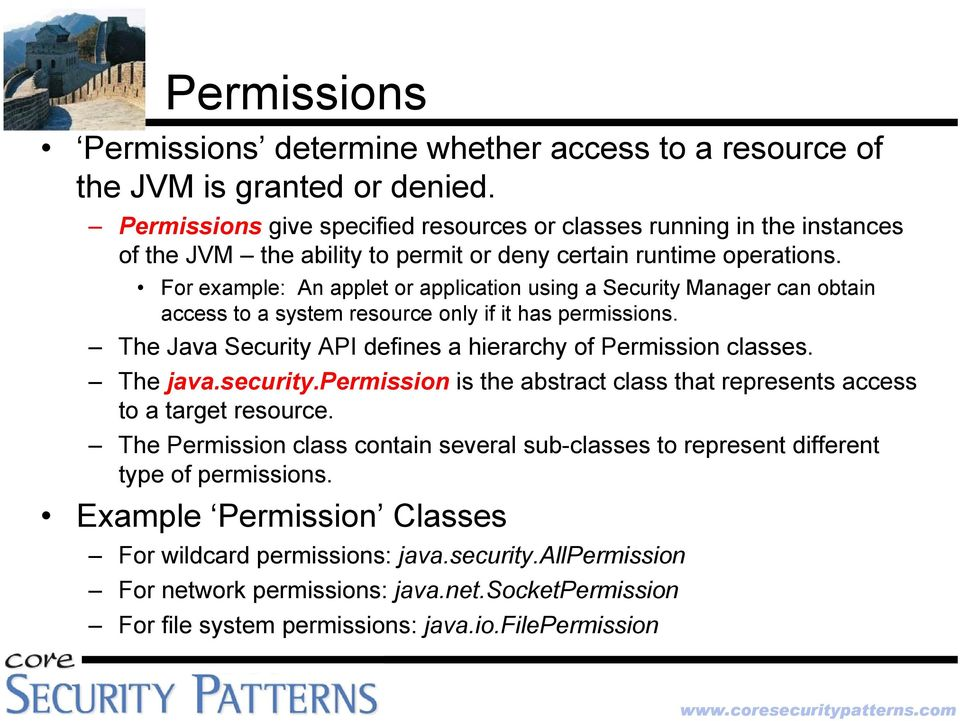For example: An applet or application using a Security Manager can obtain access to a system resource only if it has permissions. The Java Security API defines a hierarchy of Permission classes.