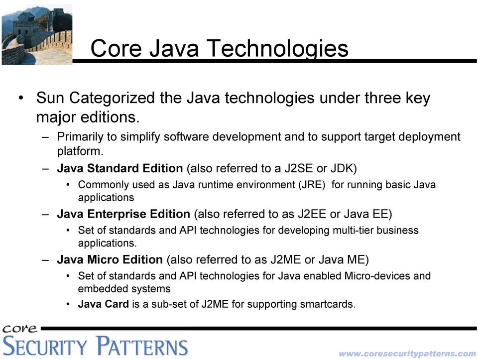 Java Standard Edition (also referred to a J2SE or JDK) Commonly used as Java runtime environment (JRE) for running basic Java applications Java Enterprise Edition