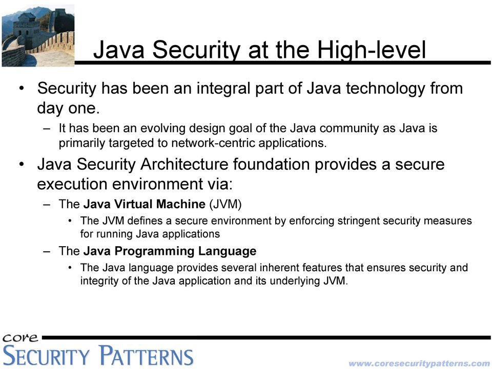 Java Security Architecture foundation provides a secure execution environment via: The Java Virtual Machine (JVM) The JVM defines a secure environment