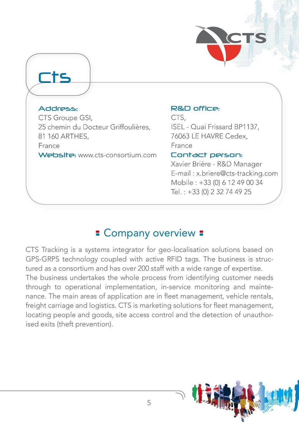 : +33 (0) 2 32 74 49 25 Company overview CTS Tracking is a systems integrator for geo-localisation solutions based on GPS-GRPS technology coupled with active RFID tags.