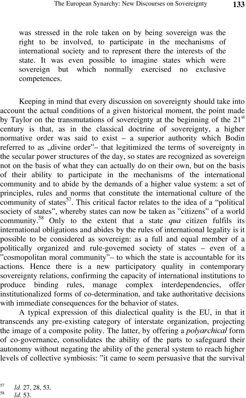 Keeping in mind that every discussion on sovereignty should take into account the actual conditions of a given historical moment, the point made by Taylor on the transmutations of sovereignty at the