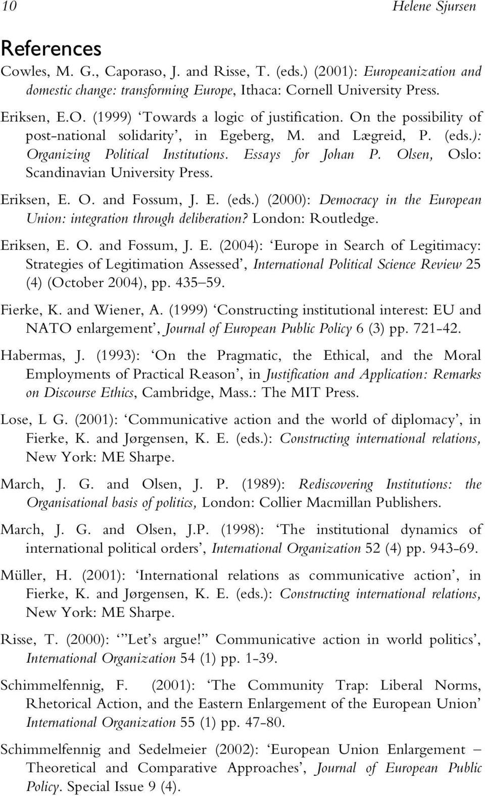 Olsen, Oslo: Scandinavian University Press. Eriksen, E. O. and Fossum, J. E. (eds.) (2000): Democracy in the European Union: integration through deliberation? London: Routledge. Eriksen, E. O. and Fossum, J. E. (2004): Europe in Search of Legitimacy: Strategies of Legitimation Assessed, International Political Science Review 25 (4) (October 2004), pp.