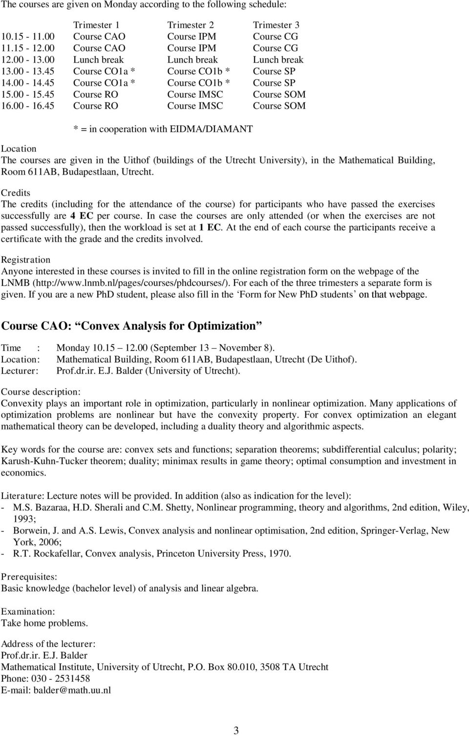 45 Course RO Course IMSC Course SOM * = in cooperation with EIDMA/DIAMANT Location The courses are given in the Uithof (buildings of the Utrecht University), in the Mathematical Building, Room 611AB,