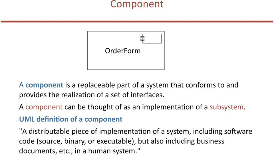"UML defini1on of a component ""A distributable piece of implementabon of a system, including so(ware"